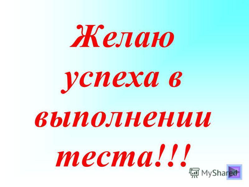 Желаю успеха в выполнении теста!!!