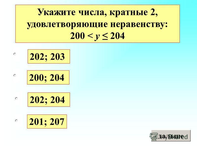202; 203 200; 204 202; 204 201; 207 Укажите числа, кратные 2, удовлетворяющие неравенству: 200 < y 204