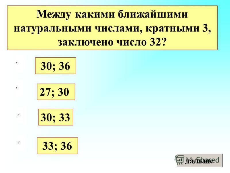 33; 36 27; 30 30; 33 30; 36 Между какими ближайшими натуральными числами, кратными 3, заключено число 32?