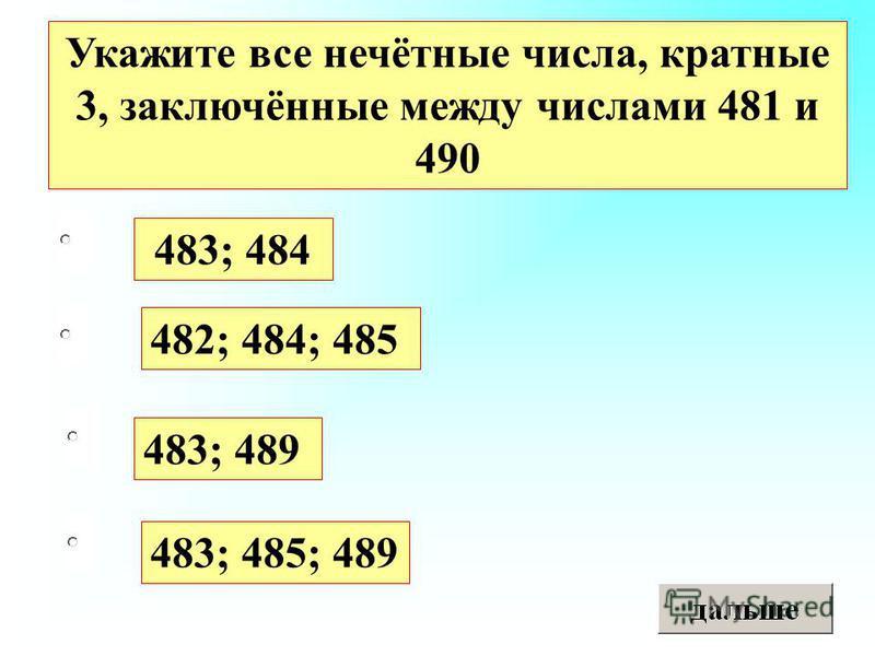 483; 489 482; 484; 485 483; 485; 489 483; 484 Укажите все нечётные числа, кратные 3, заключённые между числами 481 и 490