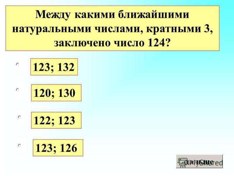 123; 132 122; 123 123; 126 120; 130 Между какими ближайшими натуральными числами, кратными 3, заключено число 124?