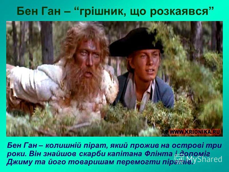 Бен Ган – грішник, що розкаявся Бен Ган – колишній пірат, який прожив на острові три роки. Він знайшов скарби капітана Флінта і допоміг Джиму та його товаришам перемогти піратів.