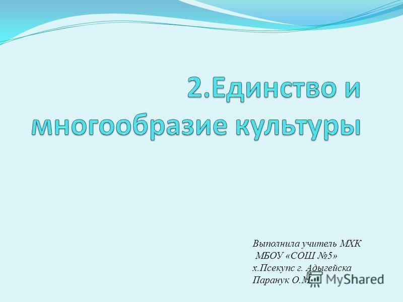 Выполнила учитель МХК МБОУ «СОШ 5» х.Псекупс г. Адыгейска Паранук О.М.
