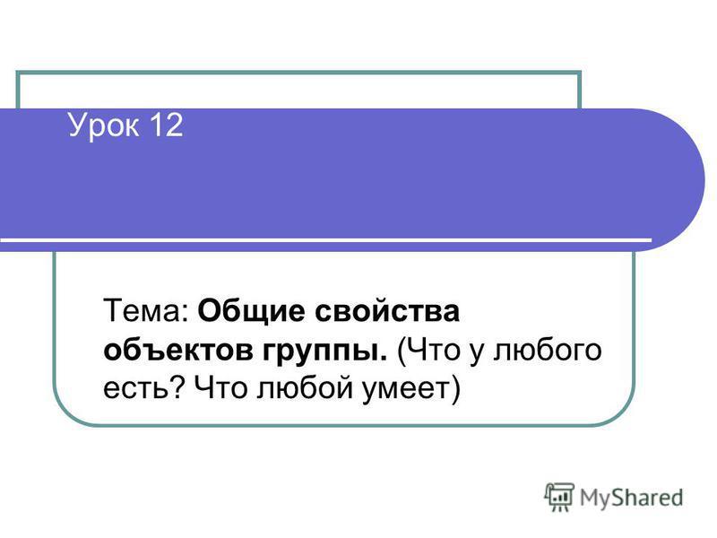 Урок 12 Тема: Общие свойства объектов группы. (Что у любого есть? Что любой умеет)