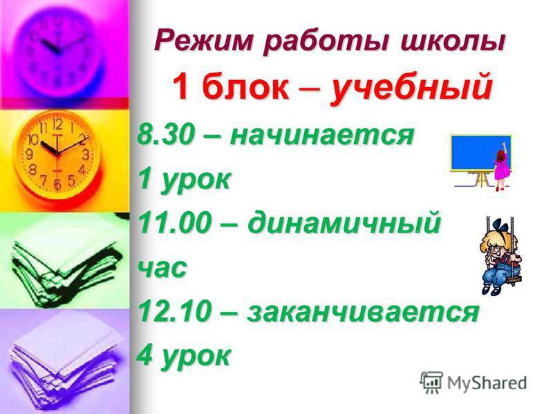 Режим работы школы 1 блок – учебный 8.30 – начинается 1 урок 11.00 – динамичный час 12.10 – заканчивается 4 урок