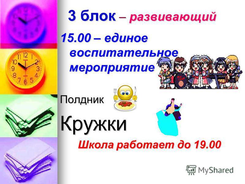 3 блок – развивающий 15.00 – единое воспитательное мероприятие Полдник Кружки Школа работает до 19.00