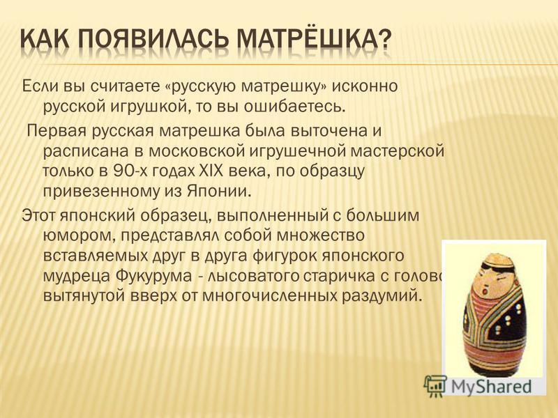 Если вы считаете «русскую матрешку» исконно русской игрушкой, то вы ошибаетесь. Первая русская матрешка была выточена и расписана в московской игрушечной мастерской только в 90-х годах XIX века, по образцу привезенному из Японии. Этот японский образе