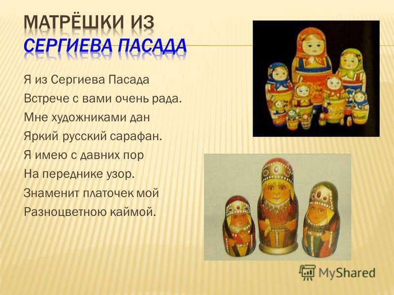 Я из Сергиева Пасада Встрече с вами очень рада. Мне художниками дан Яркий русский сарафан. Я имею с давних пор На переднике узор. Знаменит платочек мой Разноцветною каймой.