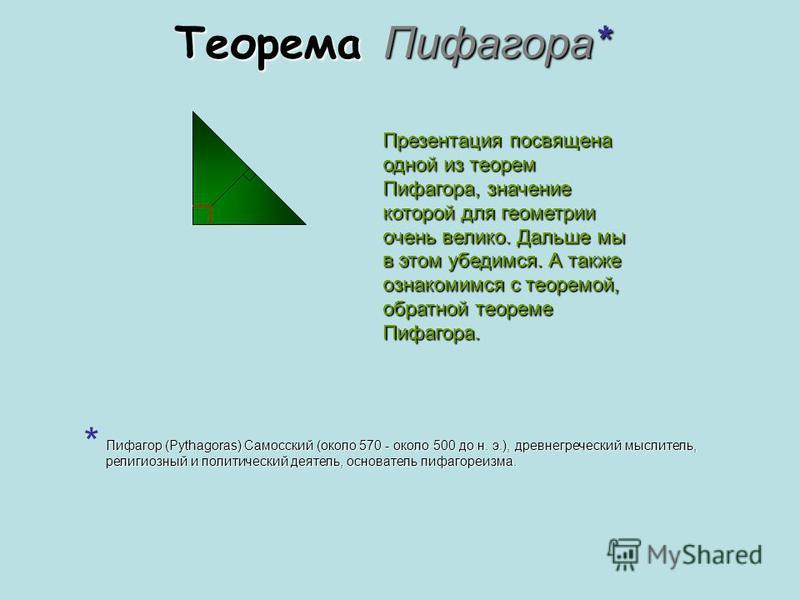 Теорема Пифагора* Презентация посвящена одной из теорем Пифагора, значение которой для геометрии очень велико. Дальше мы в этом убедимся. А также ознакомимся с теоремой, обратной теореме Пифагора. Пифагор (Pythagoras) Самосский (около 570 - около 500