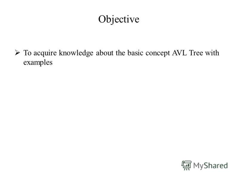 Objective To acquire knowledge about the basic concept AVL Tree with examples