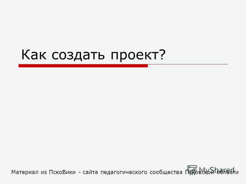 Как создать проект? Материал из Пско Вики - сайта педагогического сообщества Псковской области