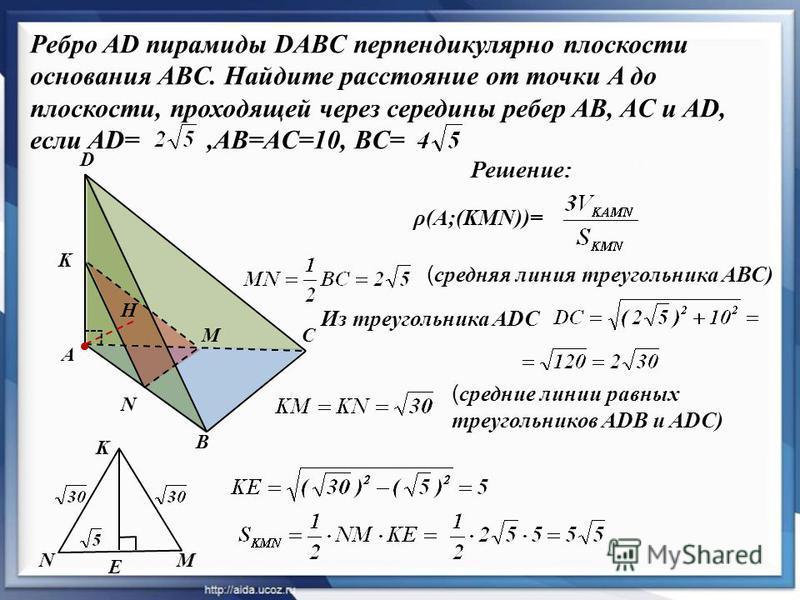 Ребро AD пирамиды DABC перпендикулярно плоскости основания ABC. Найдите расстояние от точки A до плоскости, проходящей через середины ребер AB, AC и AD, если AD=,AB=AC=10, BC= A B C D K M N H Решение: ( средняя линия треугольника АВС) Из треугольника