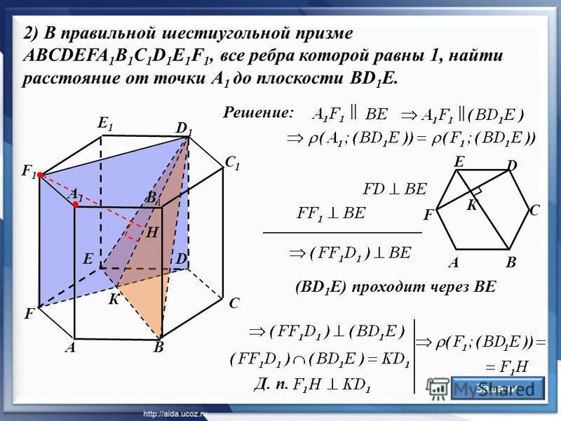 B 2) В правильной шестиугольной призме ABCDEFA 1 B 1 C 1 D 1 E 1 F 1, все ребра которой равны 1, найти расстояние от точки А 1 до плоскости ВD 1 Е. A C C1C1 D1D1 DE F1F1 F E1E1 К F AB C D Е К Д. п. (BD 1 E) проходит через BE Решение: || B1B1 H A1A1 З