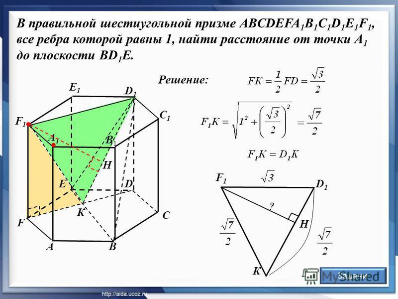 B В правильной шестиугольной призме ABCDEFA 1 B 1 C 1 D 1 E 1 F 1, все ребра которой равны 1, найти расстояние от точки А 1 до плоскости ВD 1 Е. A A1A1 B1B1 C C1C1 D1D1 DE F1F1 F E1E1 К Решение: H F1F1 К D1D1 H Задачи