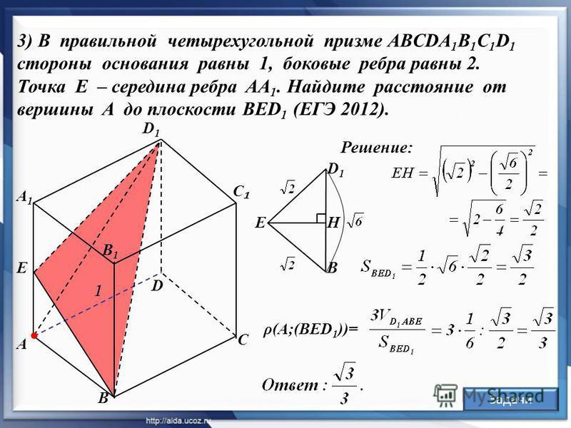 Задачи 3) В правильной четырехугольной призме ABCDA 1 В 1 С 1 D 1 стороны основания равны 1, боковые ребра равны 2. Точка E – середина ребра AA 1. Найдите расстояние от вершины A до плоскости BED 1 (ЕГЭ 2012). С D D1D1 В1В1 В Решение: А1А1 С E А E D1