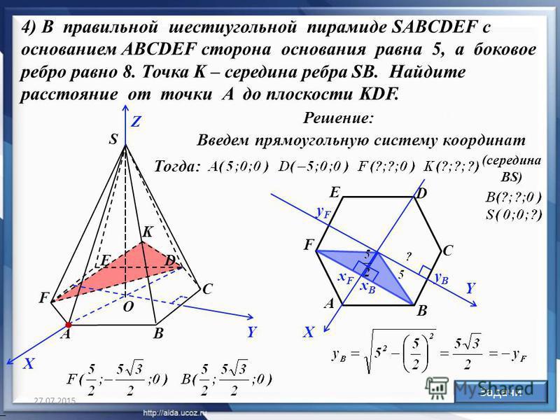 27.07.2015 27 АВ С DЕ F S K Решение: Ответ: Задачи 4) В правильной шестиугольной пирамиде SABCDEF с основанием ABCDEF сторона основания равна 5, а боковое ребро равно 8. Точка K – середина ребра SB. Найдите расстояние от точки A до плоскости KDF. Вве