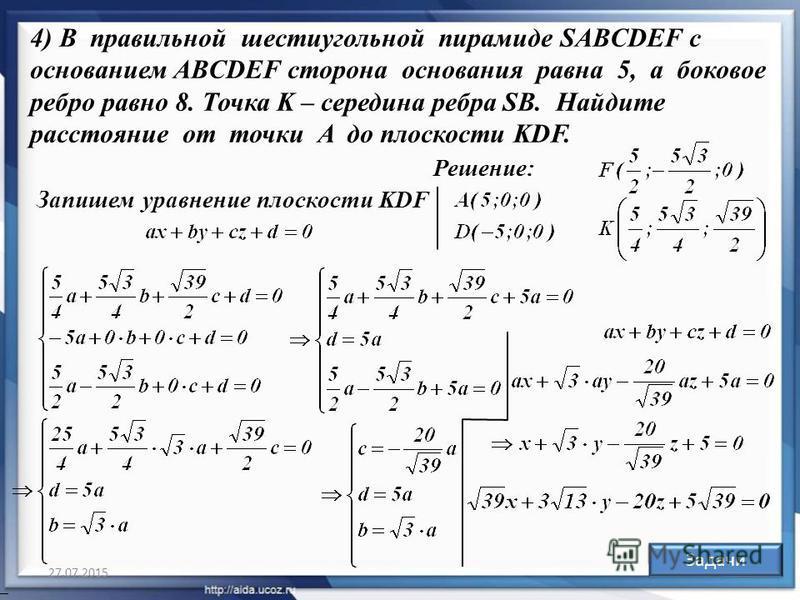 27.07.2015 29 Решение: Ответ: Задачи 4) В правильной шестиугольной пирамиде SABCDEF с основанием ABCDEF сторона основания равна 5, а боковое ребро равно 8. Точка K – середина ребра SB. Найдите расстояние от точки A до плоскости KDF. Запишем уравнение