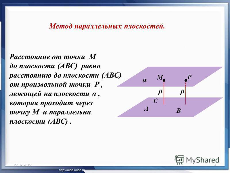 27.07.20154 Метод параллельных плоскостей. Расстояние от точки M до плоскости (АВС) равно расстоянию до плоскости (АВС) от произвольной точки P, лежащей на плоскости α, которая проходит через точку M и параллельна плоскости (АВС). М А В ρ С α P ρ