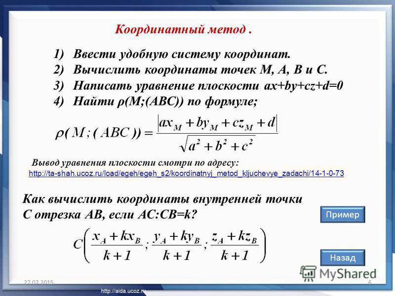 27.07.20156 Координатный метод. 1)Ввести удобную систему координат. 2)Вычислить координаты точек M, А, В и С. 3)Написать уравнение плоскости ax+by+cz+d=0 4)Найти ρ(М;(АВС)) по формуле; Назад Пример Как вычислить координаты внутренней точки С отрезка