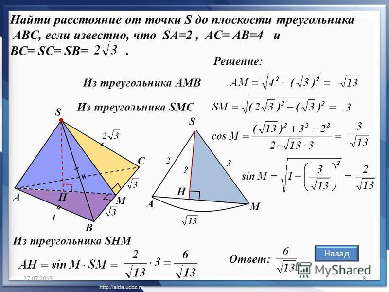 27.07.20158 Найти расстояние от точки S до плоскости треугольника ABC, если известно, что SA=2, AC= AB=4 и BC= SC= SB=. Назад Решение: А В С S M H Из треугольника АМВ Из треугольника SMC А S M H Из треугольника SНM Ответ:
