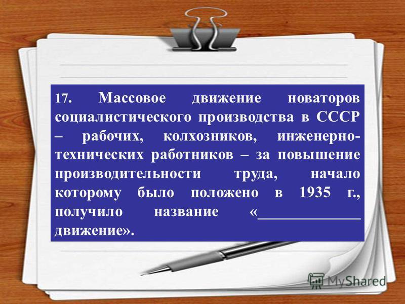 17. Массовое движение новаторов социалистического производства в СССР – рабочих, колхозников, инженерно- технических работников – за повышение производительности труда, начало которому было положено в 1935 г., получило название «_____________ движени