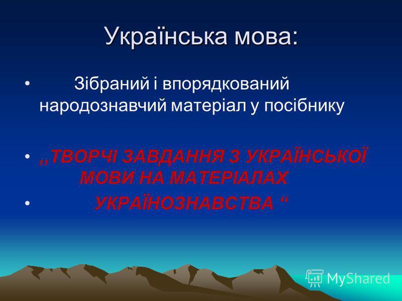 Українська мова: Зібраний і впорядкований народознавчий матеріал у посібнику,,ТВОРЧІ ЗАВДАННЯ З УКРАЇНСЬКОЇ МОВИ НА МАТЕРІАЛАХ УКРАЇНОЗНАВСТВА