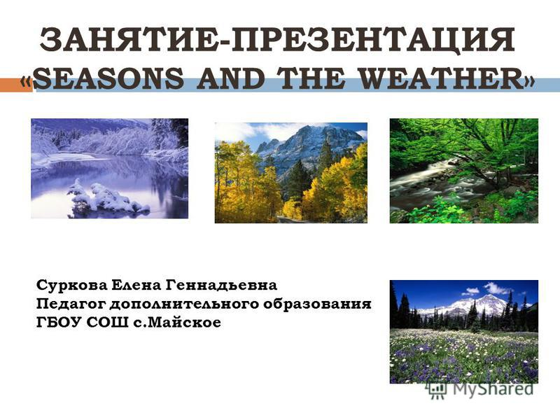 ЗАНЯТИЕ-ПРЕЗЕНТАЦИЯ «SEASONS AND THE WEATHER» Суркова Елена Геннадьевна Педагог дополнительного образования ГБОУ СОШ с.Майское