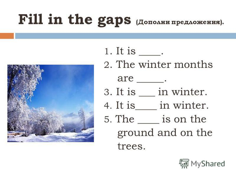 Fill in the gaps (Дополни предложения). 1. It is ____. 2. The winter months are _____. 3. It is ___ in winter. 4. It is____ in winter. 5. The ____ is on the ground and on the trees.
