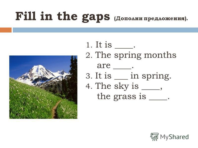 Fill in the gaps (Дополни предложения). 1. It is ____. 2. The spring months are ____. 3. It is ___ in spring. 4. The sky is ____, the grass is ____.