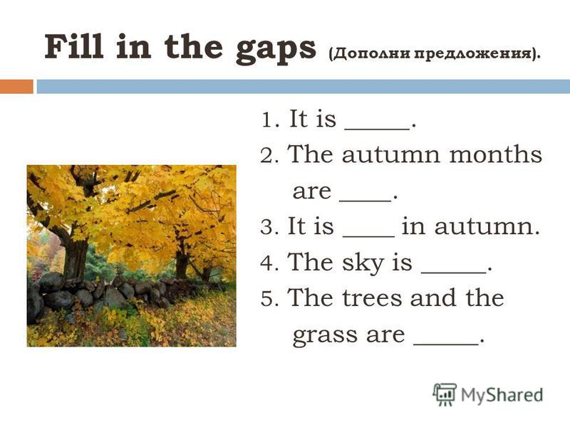Fill in the gaps (Дополни предложения). 1. It is _____. 2. The autumn months are ____. 3. It is ____ in autumn. 4. The sky is _____. 5. The trees and the grass are _____.