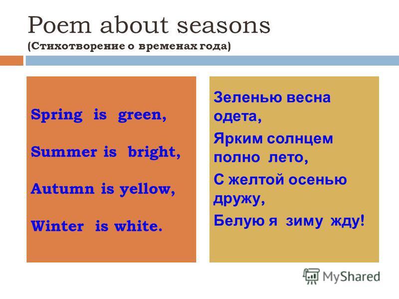 Poem about seasons (Стихотворение о временах года) Spring is green, Summer is bright, Autumn is yellow, Winter is white. Зеленью весна одета, Ярким солнцем полно лето, С желтой осенью дружу, Белую я зиму жду !