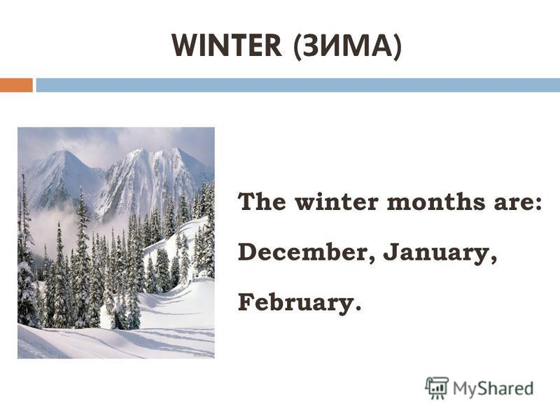 WINTER ( ЗИМА ) The winter months are: December, January, February.