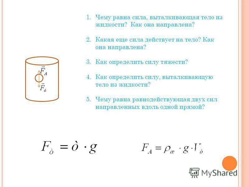 1. Чему равна сила, выталкивающая тело из жидкости? Как она направлена? 2. Какая еще сила действует на тело? Как она направлена? 3. Как определить силу тяжести? 4. Как определить силу, выталкивающую тело из жидкости? 5. Чему равна равнодействующая дв