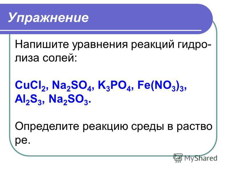 Упражнение Напишите уравнения реакций гидролиза солей: CuCl 2, Na 2 SO 4, K 3 PO 4, Fe(NO 3 ) 3, Al 2 S 3, Na 2 SO 3. Определите реакцию среды в растворе.