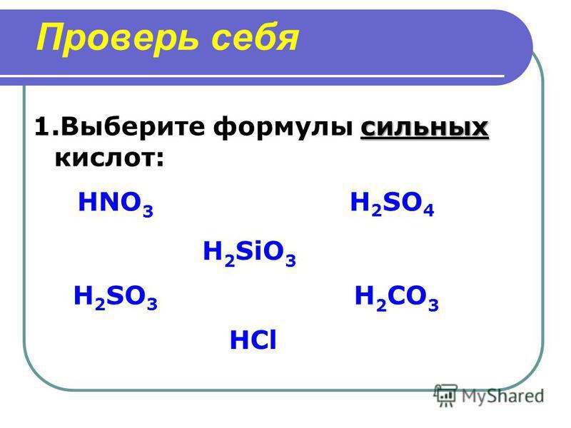 Проверь себя сильных 1. Выберите формулы сильных кислот: HCl H 2 SO 3 HNO 3 H 2 CO 3 H 2 SO 4 H 2 SiO 3