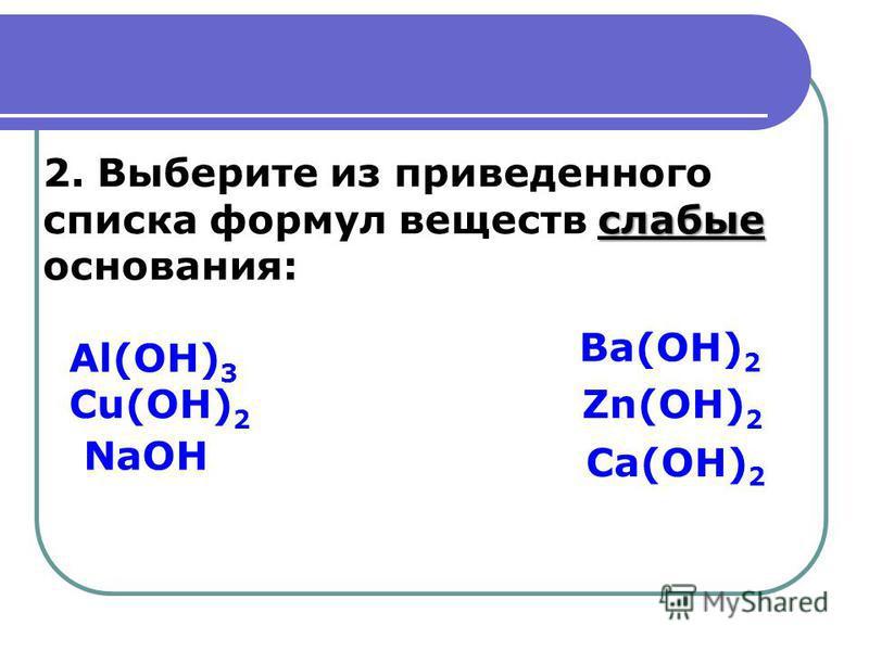слабые 2. Выберите из приведенного списка формул веществ слабые основания: Al(OH) 3 Cu(OH) 2 Zn(OH) 2 Ca(OH) 2 Ba(OH) 2 NaOH