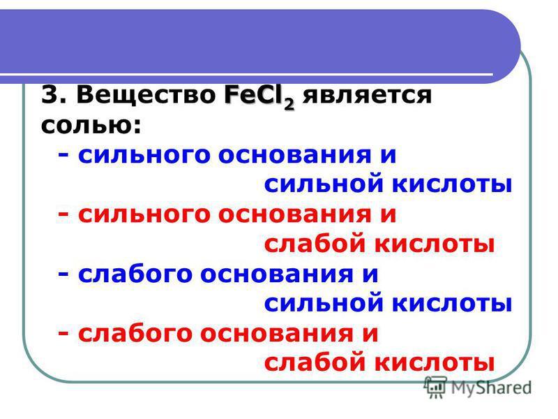 3. Вещество F FF FeCl2 является солью: - сильного основания и сильной кислоты - сильного основания и слабой кислоты - слабого основания и сильной кислоты - слабого основания и слабой кислоты