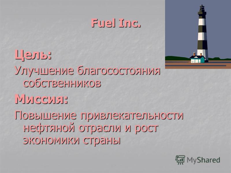 Fuel Inc. Цель: Улучшение благосостояния собственников Миссия: Повышение привлекательности нефтяной отрасли и рост экономики страны