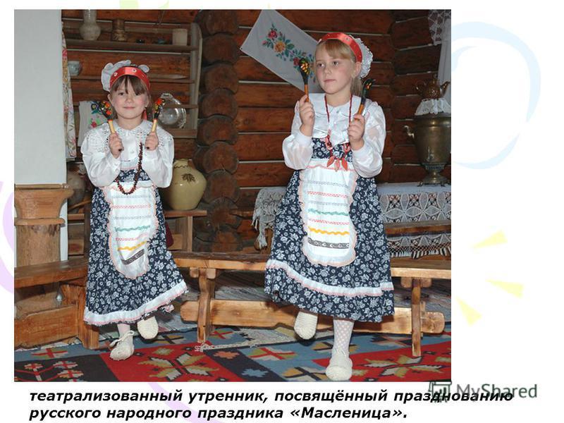 театрализованный утренник, посвящённый празднованию русского народного праздника «Масленица».