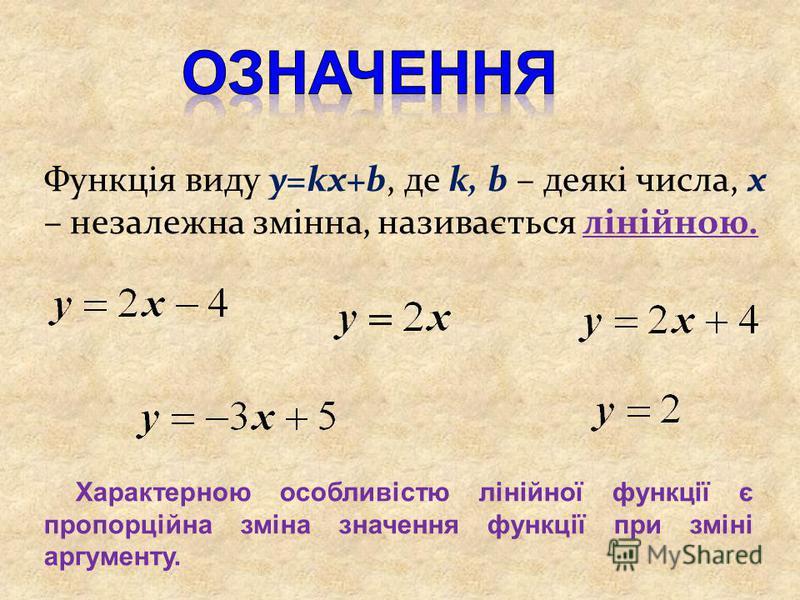 Функція виду y=kx+b, де k, b – деякі числа, х – незалежна змінна, називається лінійною. Характерною особливістю лінійної функції є пропорційна зміна значення функції при зміні аргументу.