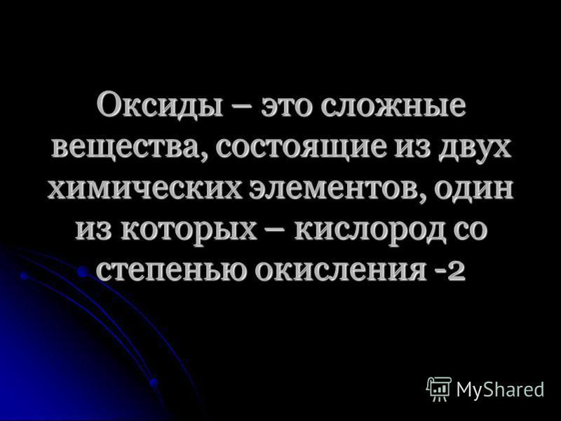 Оксиды – это сложные вещества, состоящие из двух химических элементов, один из которых – кислород со степенью окисления -2