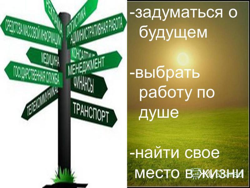 -задуматься о будущем -выбрать работу по душе -найти свое место в жизни