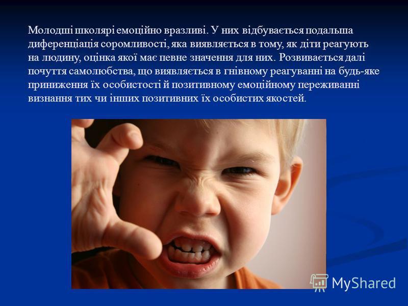Молодші школярі емоційно вразливі. У них відбувається подальша диференціація соромливості, яка виявляється в тому, як діти реагують на людину, оцінка якої має певне значення для них. Розвивається далі почуття самолюбства, що виявляється в гнівному ре