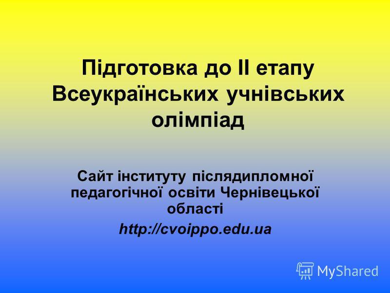 Підготовка до ІІ етапу Всеукраїнських учнівських олімпіад Сайт інституту післядипломної педагогічної освіти Чернівецької області http://cvoippo.edu.ua