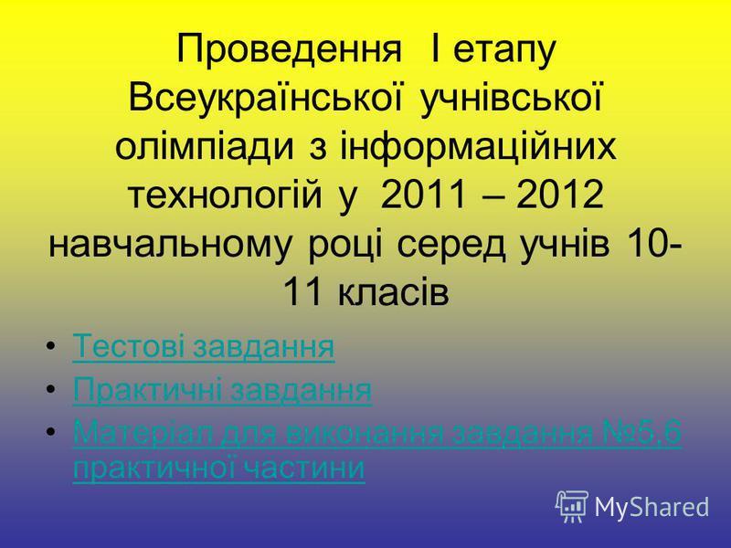 Проведення I етапу Всеукраїнської учнівської олімпіади з інформаційних технологій у 2011 – 2012 навчальному році серед учнів 10- 11 класів Тестові завдання Практичні завдання Матеріал для виконання завдання 5,6 практичної частиниМатеріал для виконанн