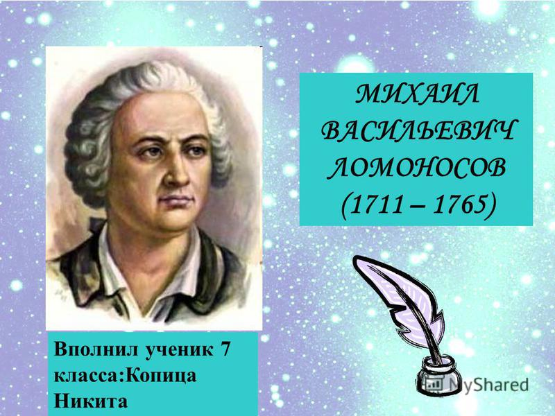 МИХАИЛ ВАСИЛЬЕВИЧ ЛОМОНОСОВ (1711 – 1765) Вполнил ученик 7 класса:Копица Никита