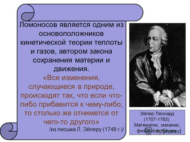 Эйлер Леонард (1707-1783). Математик, механик, физик и астроном. Ломоносов является одним из основоположников кинетической теории теплоты и газов, автором закона сохранения материи и движения. «Все изменения, случающиеся в природе, происходят так, чт