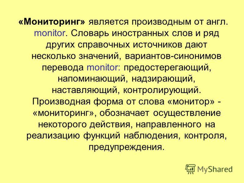 «Мониторинг» является производным от англ. monitor. Словарь иностранных слов и ряд других справочных источников дают несколько значений, вариантов-синонимов перевода monitor: предостерегающий, напоминающий, надзирающий, наставляющий, контролирующий.