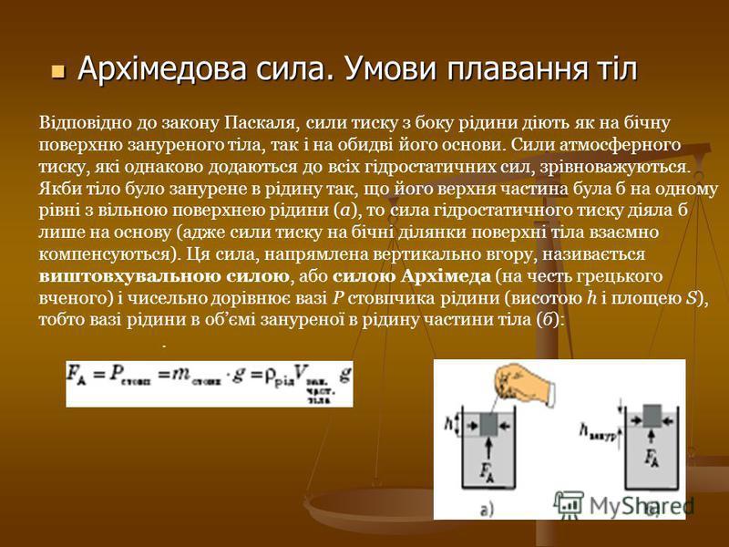 Архімедова сила. Умови плавання тіл Архімедова сила. Умови плавання тіл Відповідно до закону Паскаля, сили тиску з боку рідини діють як на бічну поверхню зануреного тіла, так і на обидві його основи. Сили атмосферного тиску, які однаково додаються до