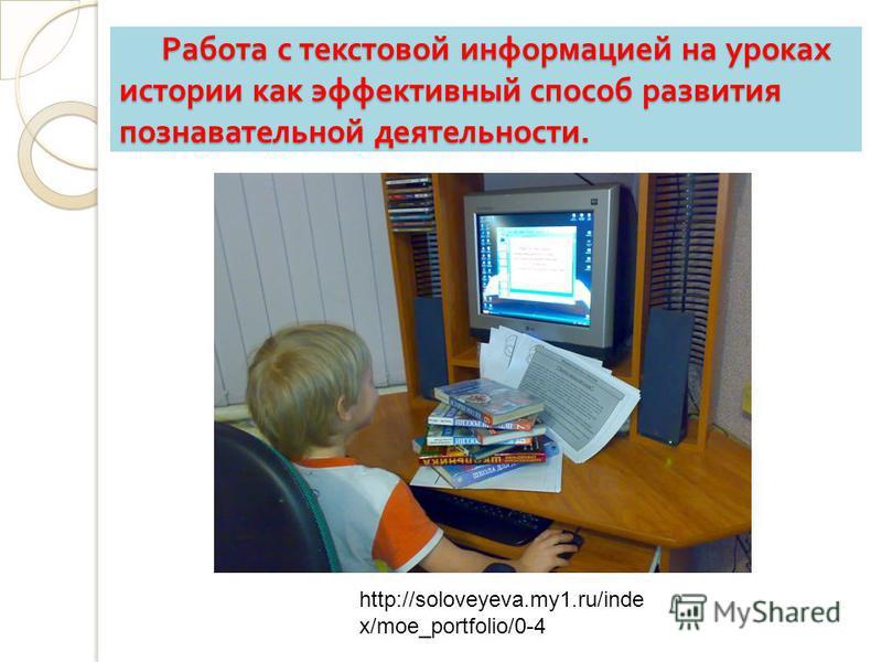 Работа с текстовой информацией на уроках истории как эффективный способ развития познавательной деятельности. Работа с текстовой информацией на уроках истории как эффективный способ развития познавательной деятельности. http://soloveyeva.my1.ru/inde